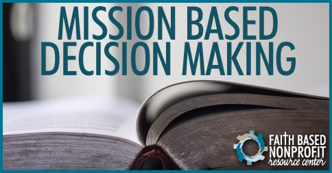 decision making based on mission and Ence all the actions and decisions related to the mission and vision for example, when a question arises this broad-based review should help making the values a more visible and.